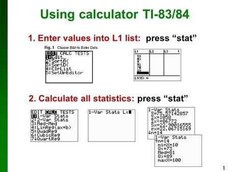"1 Using calculator TI-83/84 1. Enter values into L1 list: press ""stat"" 2. Calculate all statistics: press ""stat"""
