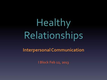 Healthy Relationships Interpersonal Communication I Block Feb 12, 2013.