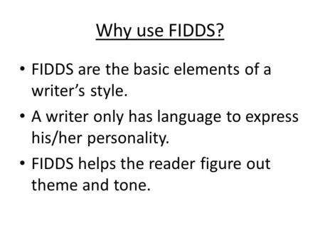 Why use FIDDS? FIDDS are the basic elements of a writer's style. A writer only has language to express his/her personality. FIDDS helps the reader figure.