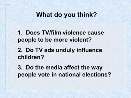 What do you think? 1. Does TV/film violence cause people to be more violent? 2. Do TV ads unduly influence children? 3. Do the media affect the way.