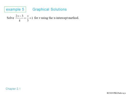 Example 5 Graphical Solutions Chapter 2.1 Solve for x using the x-intercept method.  2009 PBLPathways.