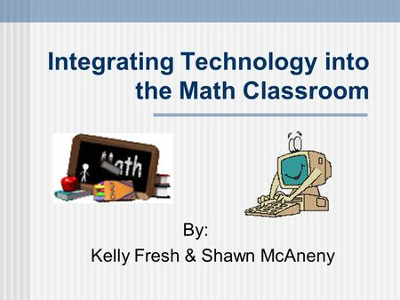 Integrating Technology into the Math Classroom By: Kelly Fresh & Shawn McAneny.