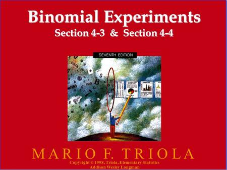 Copyright © 1998, Triola, Elementary Statistics Addison Wesley Longman 1 Binomial Experiments Section 4-3 & Section 4-4 M A R I O F. T R I O L A Copyright.