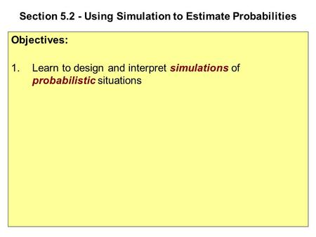 Section 5.2 - Using Simulation to Estimate Probabilities Objectives: 1.Learn to design and interpret simulations of probabilistic situations.