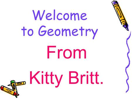 Welcome to Geometry From Kitty Britt.. Materials Needed 3 inch---- 3 ring binder Pencils not pens Loose Leaf Paper Graph paper Colored Pencils TI 83 or.