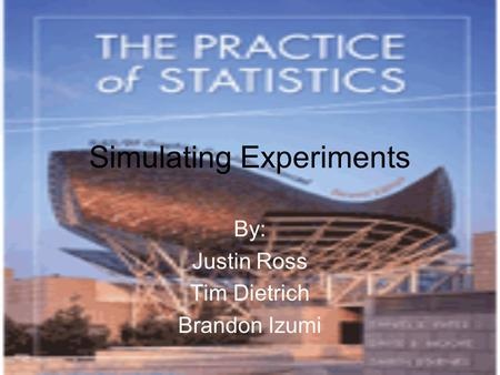 Simulating Experiments By: Justin Ross Tim Dietrich Brandon Izumi.