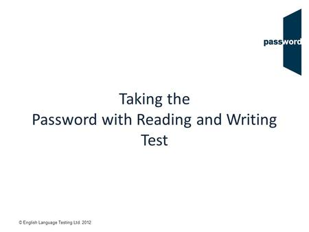 © English Language Testing Ltd. 2012 Taking the Password with Reading and Writing Test.