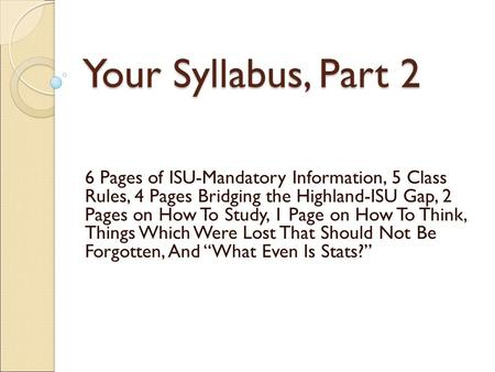 Your Syllabus, Part 2 6 Pages of ISU-Mandatory Information, 5 Class Rules, 4 Pages Bridging the Highland-ISU Gap, 2 Pages on How To Study, 1 Page on How.