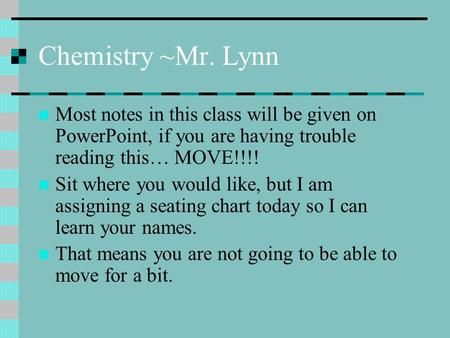 Chemistry ~Mr. Lynn Most notes in this class will be given on PowerPoint, if you are having trouble reading this… MOVE!!!! Sit where you would like, but.