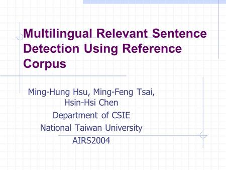 Multilingual Relevant Sentence Detection Using Reference Corpus Ming-Hung Hsu, Ming-Feng Tsai, Hsin-Hsi Chen Department of CSIE National Taiwan University.
