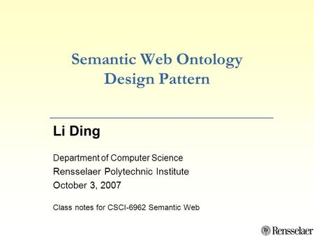 Semantic Web Ontology Design Pattern Li Ding Department of Computer Science Rensselaer Polytechnic Institute October 3, 2007 Class notes for CSCI-6962.