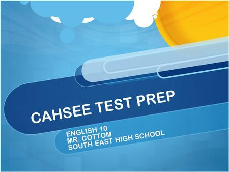 CAHSEE TEST PREP ENGLISH 10 MR. COTTOM SOUTH EAST HIGH SCHOOL.