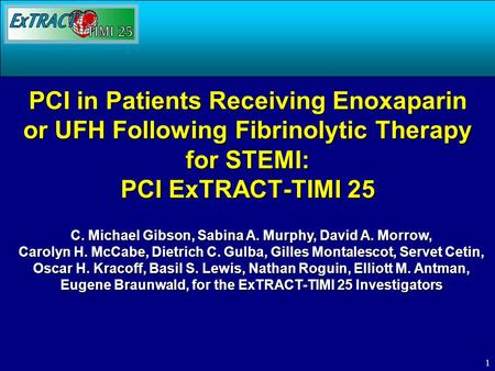 1 PCI in Patients Receiving Enoxaparin or UFH Following Fibrinolytic Therapy for STEMI: PCI ExTRACT-TIMI 25 C. Michael Gibson, Sabina A. Murphy, David.