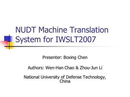 NUDT Machine Translation System for IWSLT2007 Presenter: Boxing Chen Authors: Wen-Han Chao & Zhou-Jun Li National University of Defense Technology, China.