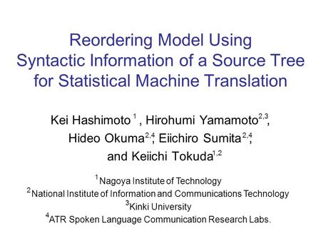 Reordering Model Using Syntactic Information of a Source Tree for Statistical Machine Translation Kei Hashimoto, Hirohumi Yamamoto, Hideo Okuma, Eiichiro.
