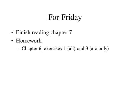 For Friday Finish reading chapter 7 Homework: –Chapter 6, exercises 1 (all) and 3 (a-c only)