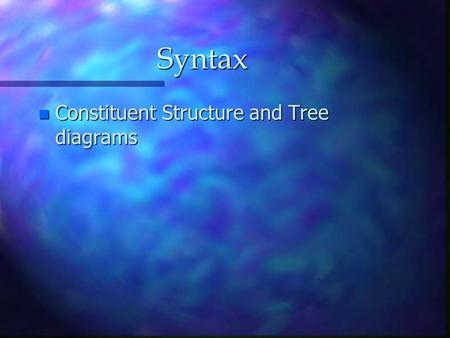 Syntax n Constituent Structure and Tree diagrams.