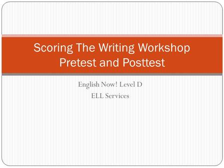 English Now! Level D ELL Services Scoring The Writing Workshop Pretest and Posttest.