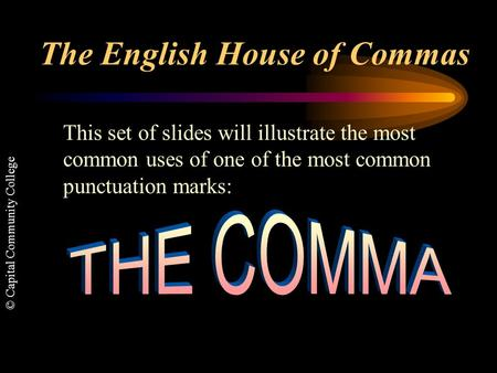 © Capital Community College The English House of Commas This set of slides will illustrate the most common uses of one of the most common punctuation.