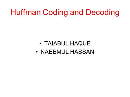 Huffman Coding and Decoding TAIABUL HAQUE NAEEMUL HASSAN.