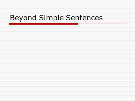 Beyond Simple Sentences. Review What is a sentence?  A group of words with a subject, a verb and a complete idea.  We expect to make a profit this year.
