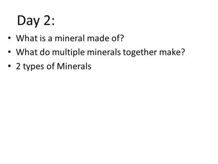 What is a mineral made of? What do multiple minerals together make? 2 types of Minerals Day 2: