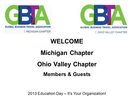 WELCOME Michigan Chapter Ohio Valley Chapter Members & Guests 2013 Education Day – It's Your Organization!