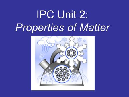 IPC Unit 2: Properties of Matter Matter is anything that has mass and volume. 1. Mass is a measure of the amount of matter. 2. Volume is the amount of.
