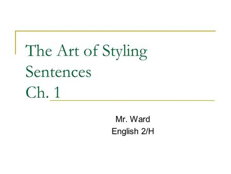 The Art of Styling Sentences Ch. 1 Mr. Ward English 2/H.