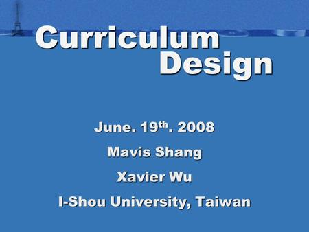 Curriculum Design June. 19 th. 2008 Mavis Shang Xavier Wu I-Shou University, Taiwan.