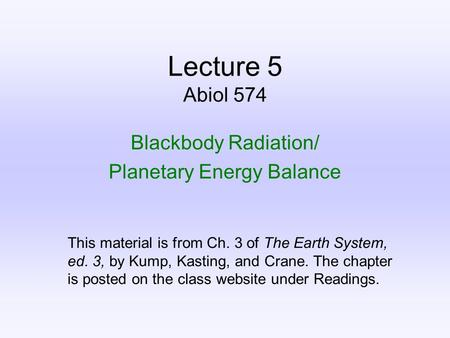 Lecture 5 Abiol 574 Blackbody Radiation/ Planetary Energy Balance This material is from Ch. 3 of The Earth System, ed. 3, by Kump, Kasting, and Crane.