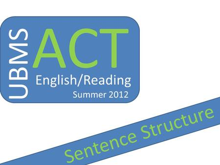 UBMS ACT English/Reading Summer 2012 Sentence Structure.