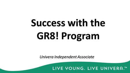 Success with the GR8! Program Univera Independent Associate.