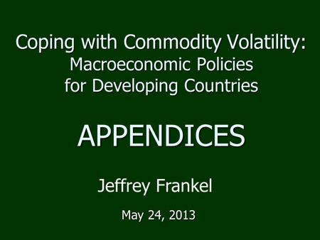 Coping with Commodity Volatility: Macroeconomic Policies for Developing Countries APPENDICES May 24, 2013 Jeffrey Frankel.