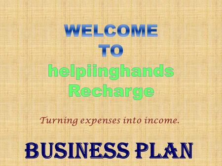 Turning expenses into income. BUSINESS PLAN. Products & Services 1. All Prepaid Recharge 2. All DTH Recharge 3. All Data Card Recharge 4. Post Paid Bill's.