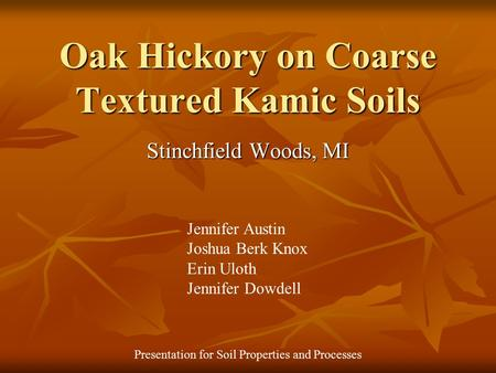 Oak Hickory on Coarse Textured Kamic Soils Stinchfield Woods, MI Jennifer Austin Joshua Berk Knox Erin Uloth Jennifer Dowdell Presentation for Soil Properties.