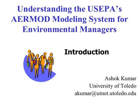 Understanding the USEPA's AERMOD Modeling System for Environmental Managers Ashok Kumar University of Toledo akumar@utnet.utoledo.edu Introduction.