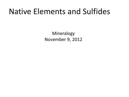 Native Elements and Sulfides Mineralogy November 9, 2012.