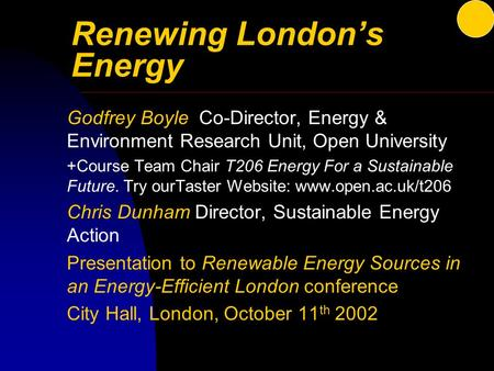 Renewing London's Energy Godfrey Boyle Co-Director, Energy & Environment Research Unit, Open University +Course Team Chair T206 Energy For a Sustainable.