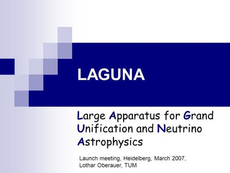 LAGUNA Large Apparatus for Grand Unification and Neutrino Astrophysics Launch meeting, Heidelberg, March 2007, Lothar Oberauer, TUM.