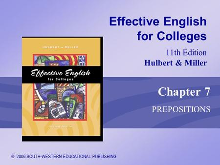© 2006 SOUTH-WESTERN EDUCATIONAL PUBLISHING 11th Edition Hulbert & Miller Effective English for Colleges Chapter 7 PREPOSITIONS.