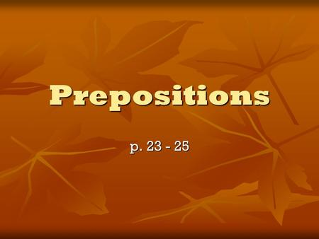 Prepositions p. 23 - 25. Preposition Shows the relationship between a noun or pronoun and another word in a sentence. Hint: (Fill in the blank) the tree.