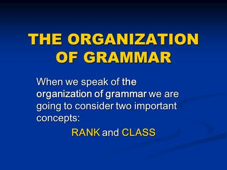 THE ORGANIZATION OF GRAMMAR When we speak of the organization of grammar we are going to consider two important concepts: RANK and CLASS.