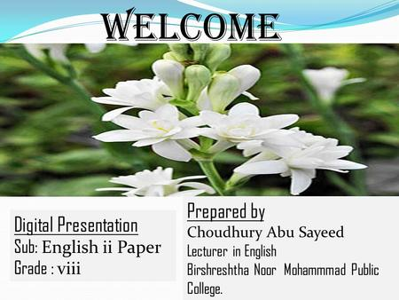 Welcome Digital Presentation Sub: English ii Paper Grade : viii Prepared by Choudhury Abu Sayeed Lecturer in English Birshreshtha Noor Mohammmad Public.