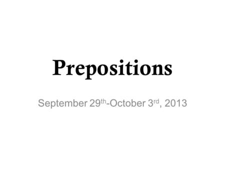 Prepositions September 29 th -October 3 rd, 2013.