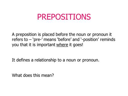 PREPOSITIONS A preposition is placed before the noun or pronoun it refers to – 'pre-' means 'before' and '-position' reminds you that it is important where.