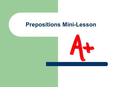 Prepositions Mini-Lesson What is a preposition? A word that shows the relationship of a noun or pronoun to some other word in a sentence. Remember it.
