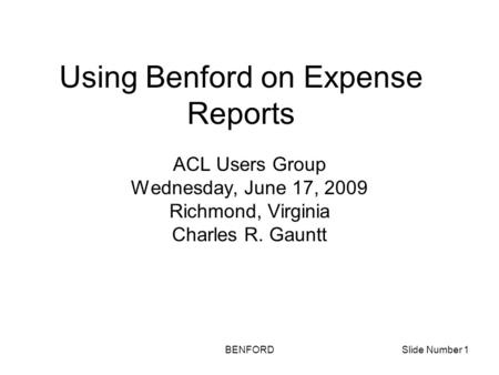 BENFORDSlide Number 1 Using Benford on Expense Reports ACL Users Group Wednesday, June 17, 2009 Richmond, Virginia Charles R. Gauntt.