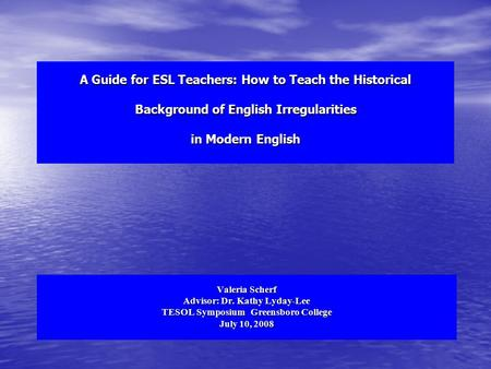 A Guide for ESL Teachers: How to Teach the Historical Background of English Irregularities in Modern English Valeria Scherf Advisor: Dr. Kathy Lyday-Lee.