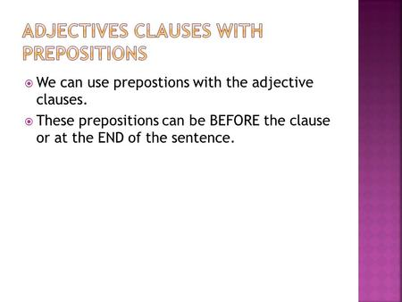  We can use prepostions with the adjective clauses.  These prepositions can be BEFORE the clause or at the END of the sentence.